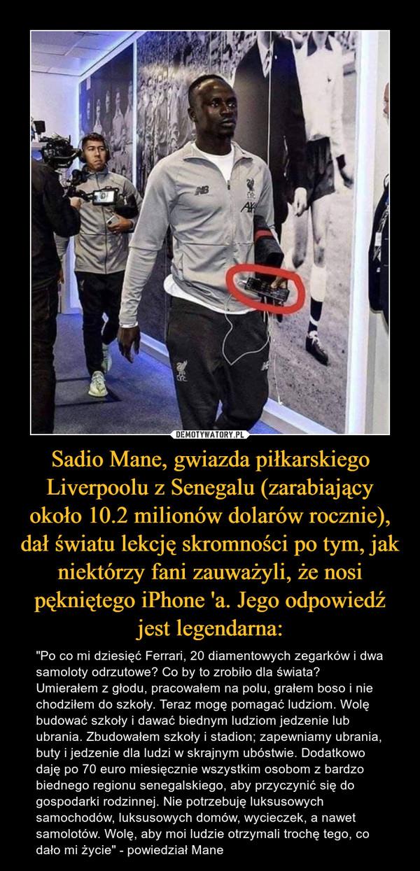 """Sadio Mane, gwiazda piłkarskiego Liverpoolu z Senegalu (zarabiający około 10.2 milionów dolarów rocznie), dał światu lekcję skromności po tym, jak niektórzy fani zauważyli, że nosi pękniętego iPhone 'a. Jego odpowiedź jest legendarna: – """"Po co mi dziesięć Ferrari, 20 diamentowych zegarków i dwa samoloty odrzutowe? Co by to zrobiło dla świata? Umierałem z głodu, pracowałem na polu, grałem boso i nie chodziłem do szkoły. Teraz mogę pomagać ludziom. Wolę budować szkoły i dawać biednym ludziom jedzenie lub ubrania. Zbudowałem szkoły i stadion; zapewniamy ubrania, buty i jedzenie dla ludzi w skrajnym ubóstwie. Dodatkowo daję po 70 euro miesięcznie wszystkim osobom z bardzo biednego regionu senegalskiego, aby przyczynić się do gospodarki rodzinnej. Nie potrzebuję luksusowych samochodów, luksusowych domów, wycieczek, a nawet samolotów. Wolę, aby moi ludzie otrzymali trochę tego, co dało mi życie"""" - powiedział Mane"""