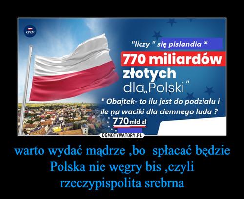 warto wydać mądrze ,bo  spłacać będzie Polska nie węgry bis ,czyli rzeczypispolita srebrna