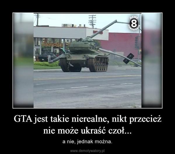 GTA jest takie nierealne, nikt przecież nie może ukraść czoł... – a nie, jednak można.