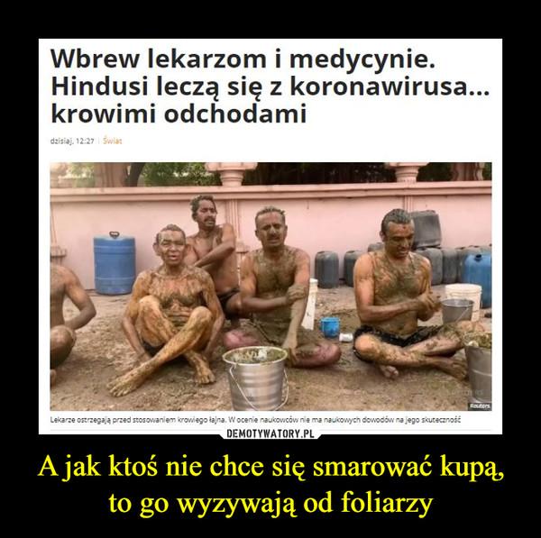 A jak ktoś nie chce się smarować kupą, to go wyzywają od foliarzy –  Wbrew lekarzom i medycynie. Hindusi leczą się z koronawirusa... krowimi odchodami