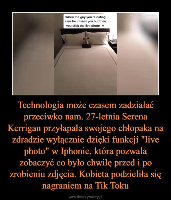 """Technologia może czasem zadziałać przeciwko nam. 27-letnia Serena Kerrigan przyłapała swojego chłopaka na zdradzie wyłącznie dzięki funkcji """"live photo"""" w Iphonie, która pozwala zobaczyć co było chwilę przed i po zrobieniu zdjęcia. Kobieta podzieliła się nagraniem na Tik Toku –"""