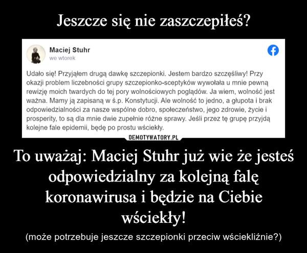 To uważaj: Maciej Stuhr już wie że jesteś odpowiedzialny za kolejną falę koronawirusa i będzie na Ciebie wściekły! – (może potrzebuje jeszcze szczepionki przeciw wściekliźnie?)