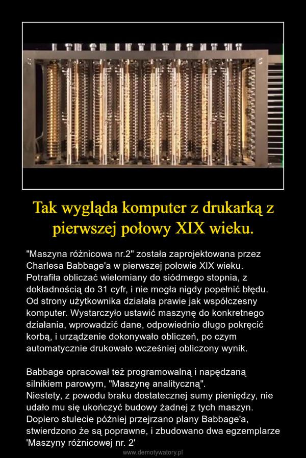 """Tak wygląda komputer z drukarką z pierwszej połowy XIX wieku. – """"Maszyna różnicowa nr.2"""" została zaprojektowana przez Charlesa Babbage'a w pierwszej połowie XIX wieku.Potrafiła obliczać wielomiany do siódmego stopnia, z dokładnością do 31 cyfr, i nie mogła nigdy popełnić błędu. Od strony użytkownika działała prawie jak współczesny komputer. Wystarczyło ustawić maszynę do konkretnego działania, wprowadzić dane, odpowiednio długo pokręcić korbą, i urządzenie dokonywało obliczeń, po czym automatycznie drukowało wcześniej obliczony wynik.Babbage opracował też programowalną i napędzaną silnikiem parowym, """"Maszynę analityczną"""". Niestety, z powodu braku dostatecznej sumy pieniędzy, nie udało mu się ukończyć budowy żadnej z tych maszyn. Dopiero stulecie później przejrzano plany Babbage'a, stwierdzono że są poprawne, i zbudowano dwa egzemplarze 'Maszyny różnicowej nr. 2'"""