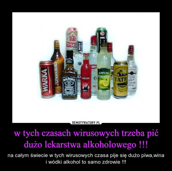 w tych czasach wirusowych trzeba pić dużo lekarstwa alkoholowego !!! – na całym świecie w tych wirusowych czasa pije się dużo piwa,wina i wódki alkohol to samo zdrowie !!!