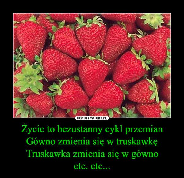 Życie to bezustanny cykl przemianGówno zmienia się w truskawkęTruskawka zmienia się w gównoetc. etc... –