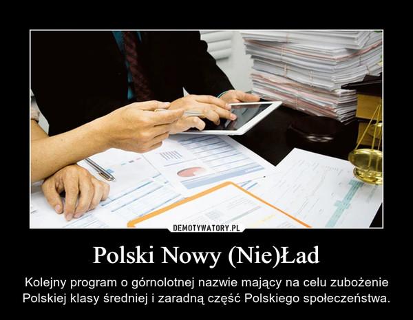 Polski Nowy (Nie)Ład – Kolejny program o górnolotnej nazwie mający na celu zubożenie Polskiej klasy średniej i zaradną część Polskiego społeczeństwa.
