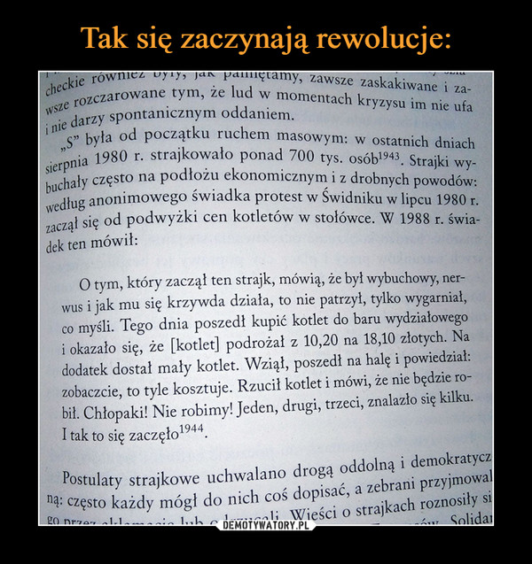 """–  spontanicznym oddaniem. y """"s"""" była od początku ruchem masowym: w ostatnich dniach sirpnia 1980 r. strajkowało ponad 700 tys. osób1943. Strajki wy-buchały często na podłożu ekonomicznym i z drobnych powodów: według anonimowego świadka protest w Świdniku w lipcu 1980 r. zaczął się od podwyżki cen kotletów w stołówce. W 1988 r. świa-dek ten mówił: O tym, który zaczął ten strajk, mówią, że był wybuchowy, ner-wus i jak mu się krzywda działa, to nie patrzył, tylko wygarniał, co myśli. Tego dnia poszedł kupić kotlet do baru wydziałowego i okazało się, że [kotlet] podrożał z 10,20 na 18,10 złotych. Na dodatek dostał mały kotlet. Wziął, poszedł na halę i powiedział.. zobaczcie, to tyle kosztuje. Rzucił kotlet i mówi, że nie będzie ro-bił. Chłopaki! Nie robimy! Jeden, drugi, trzeci, znalazło się kilku. I tak to się zaczę1o1944. Postulaty strajkowe uchwalano drogą oddolną i demokratyczną: często każdy mógł do nich coś dopisać, a zebrani przyjmował Wieści o strajkach roznosiły"""