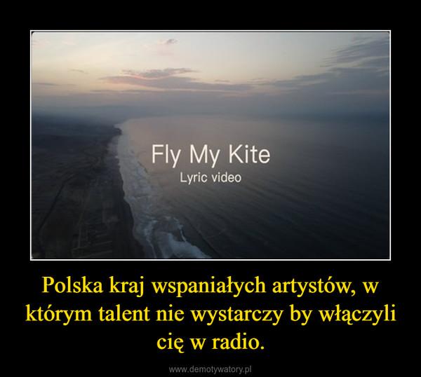 Polska kraj wspaniałych artystów, w którym talent nie wystarczy by włączyli cię w radio. –