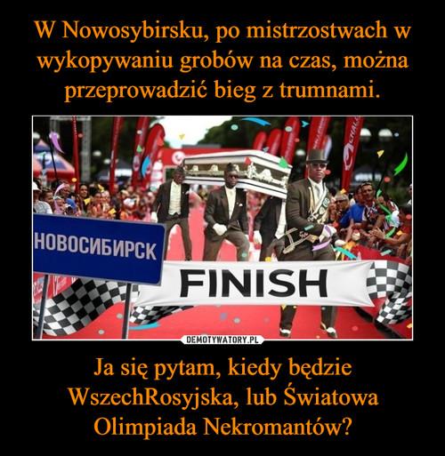 W Nowosybirsku, po mistrzostwach w wykopywaniu grobów na czas, można przeprowadzić bieg z trumnami. Ja się pytam, kiedy będzie WszechRosyjska, lub Światowa Olimpiada Nekromantów?