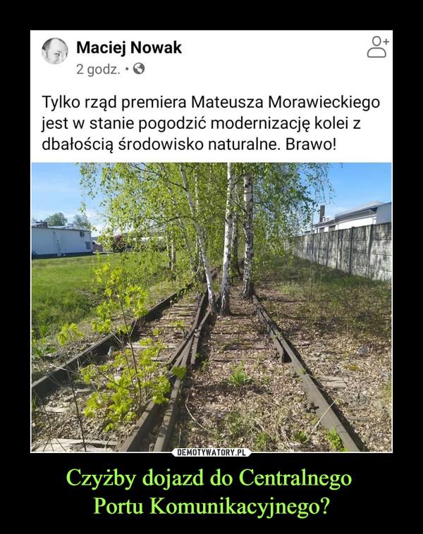 Czyżby dojazd do Centralnego Portu Komunikacyjnego? –  f^i Maciej Nowak ^2 godz. • 0Tylko rząd premiera Mateusza Morawieckiegojest w stanie pogodzić modernizację kolei zdbałością środowisko naturalne. Brawo!