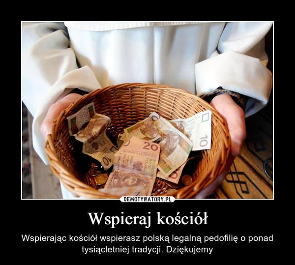 Wspieraj kościół – Wspierając kościół wspierasz polską legalną pedofilię o ponad tysiącletniej tradycji. Dziękujemy