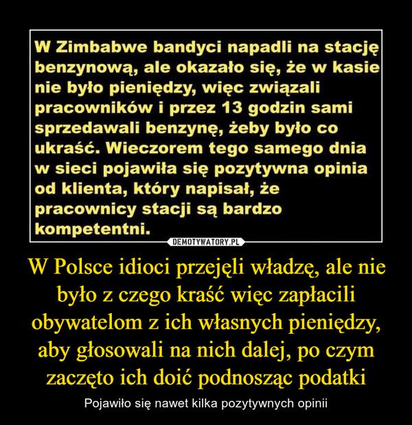 W Polsce idioci przejęli władzę, ale nie było z czego kraść więc zapłacili obywatelom z ich własnych pieniędzy, aby głosowali na nich dalej, po czym zaczęto ich doić podnosząc podatki – Pojawiło się nawet kilka pozytywnych opinii W Zimbabwe bandyci napadli na stacjębenzynową, ale okazało się, że w kasienie było pieniędzy, więc związalipracowników i przez 13 godzin samisprzedawali benzynę, żeby było coukraść. Wieczorem tego samego dniaw sieci pojawiła się pozytywna opiniaod klienta, który napisał, żepracownicy stacji są bardzokompetentni.