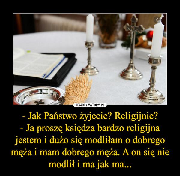 - Jak Państwo żyjecie? Religijnie?- Ja proszę księdza bardzo religijna jestem i dużo się modliłam o dobrego męża i mam dobrego męża. A on się nie modlił i ma jak ma... –