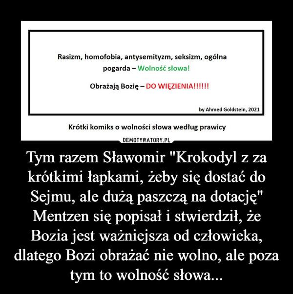 """Tym razem Sławomir """"Krokodyl z za krótkimi łapkami, żeby się dostać do Sejmu, ale dużą paszczą na dotację"""" Mentzen się popisał i stwierdził, że Bozia jest ważniejsza od człowieka, dlatego Bozi obrażać nie wolno, ale poza tym to wolność słowa... –"""