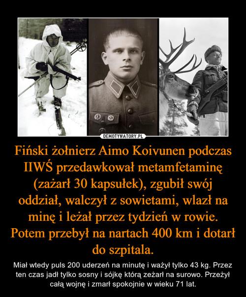Fiński żołnierz Aimo Koivunen podczas IIWŚ przedawkował metamfetaminę (zażarł 30 kapsułek), zgubił swój oddział, walczył z sowietami, wlazł na minę i leżał przez tydzień w rowie. Potem przebył na nartach 400 km i dotarł do szpitala.