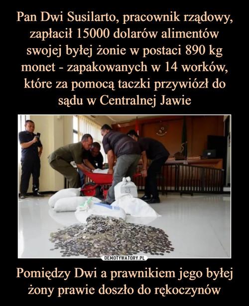 Pan Dwi Susilarto, pracownik rządowy, zapłacił 15000 dolarów alimentów swojej byłej żonie w postaci 890 kg monet - zapakowanych w 14 worków, które za pomocą taczki przywiózł do sądu w Centralnej Jawie Pomiędzy Dwi a prawnikiem jego byłej żony prawie doszło do rękoczynów