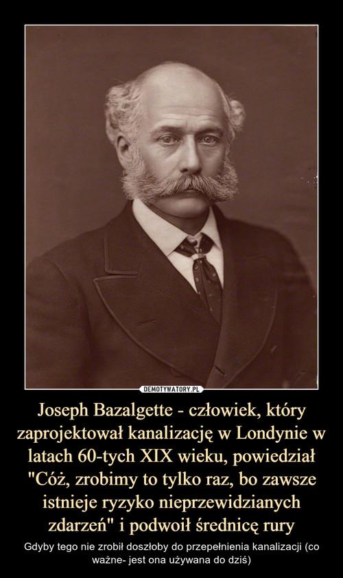 """Joseph Bazalgette - człowiek, który zaprojektował kanalizację w Londynie w latach 60-tych XIX wieku, powiedział """"Cóż, zrobimy to tylko raz, bo zawsze istnieje ryzyko nieprzewidzianych zdarzeń"""" i podwoił średnicę rury"""