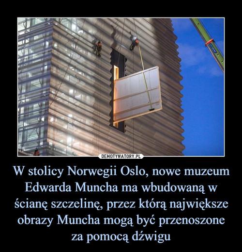 W stolicy Norwegii Oslo, nowe muzeum Edwarda Muncha ma wbudowaną w ścianę szczelinę, przez którą największe obrazy Muncha mogą być przenoszone za pomocą dźwigu