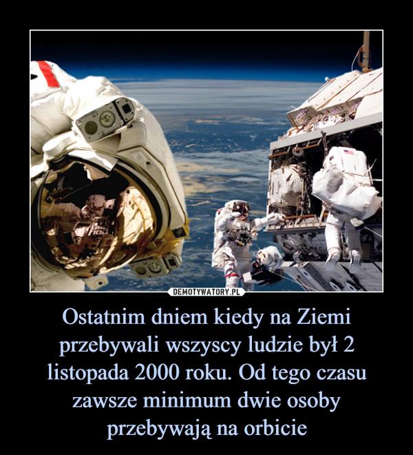 Ostatnim dniem kiedy na Ziemi przebywali wszyscy ludzie był 2 listopada 2000 roku. Od tego czasu zawsze minimum dwie osoby przebywają na orbicie –