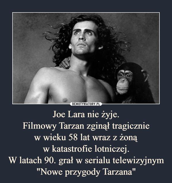 """Joe Lara nie żyje.Filmowy Tarzan zginął tragiczniew wieku 58 lat wraz z żonąw katastrofie lotniczej.W latach 90. grał w serialu telewizyjnym """"Nowe przygody Tarzana"""" –"""