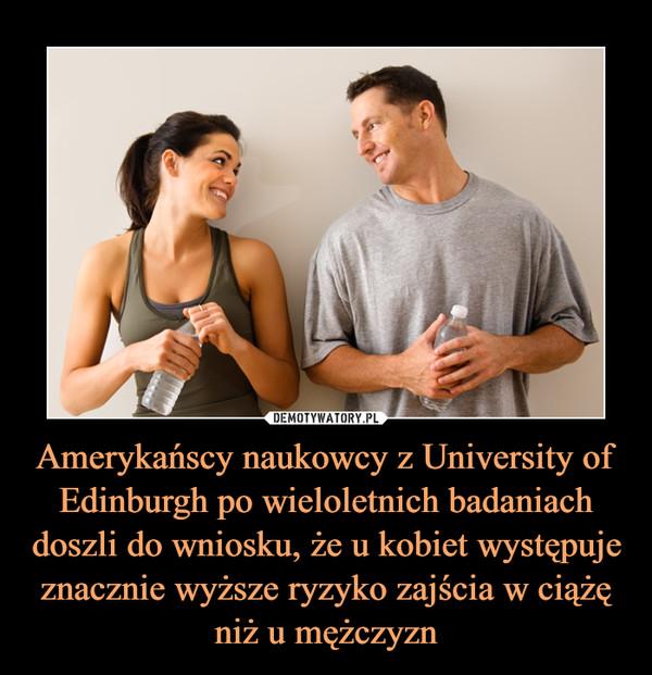 Amerykańscy naukowcy z University of Edinburgh po wieloletnich badaniach doszli do wniosku, że u kobiet występuje znacznie wyższe ryzyko zajścia w ciążę niż u mężczyzn –