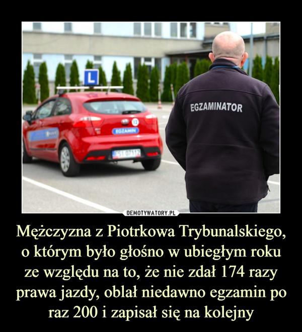 Mężczyzna z Piotrkowa Trybunalskiego, o którym było głośno w ubiegłym roku ze względu na to, że nie zdał 174 razy prawa jazdy, oblał niedawno egzamin po raz 200 i zapisał się na kolejny –