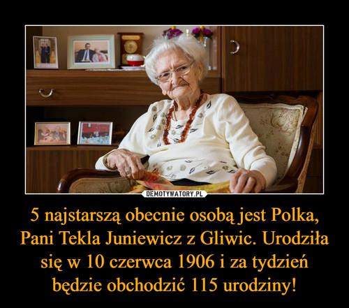 5 najstarszą obecnie osobą jest Polka, Pani Tekla Juniewicz z Gliwic. Urodziła się w 10 czerwca 1906 i za tydzień będzie obchodzić 115 urodziny!
