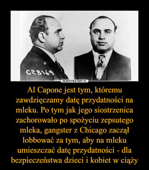 Al Capone jest tym, któremu zawdzięczamy datę przydatności na mleku. Po tym jak jego siostrzenica zachorowało po spożyciu zepsutego mleka, gangster z Chicago zaczął lobbować za tym, aby na mleku umieszczać datę przydatności - dla bezpieczeństwa dzieci i kobiet w ciąży