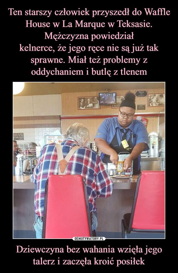 Dziewczyna bez wahania wzięła jego talerz i zaczęła kroić posiłek –