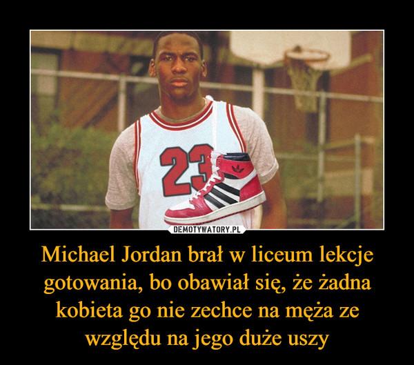 Michael Jordan brał w liceum lekcje gotowania, bo obawiał się, że żadna kobieta go nie zechce na męża ze względu na jego duże uszy –
