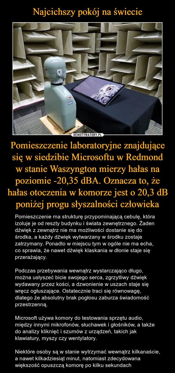 Pomieszczenie laboratoryjne znajdujące się w siedzibie Microsoftu w Redmond w stanie Waszyngton mierzy hałas na poziomie -20,35 dBA. Oznacza to, że hałas otoczenia w komorze jest o 20,3 dB poniżej progu słyszalności człowieka – Pomieszczenie ma strukturę przypominającą cebulę, która izoluje je od reszty budynku i świata zewnętrznego. Żaden dźwięk z zewnątrz nie ma możliwości dostanie się do środka, a każdy dźwięk wytwarzany w środku zostaje zatrzymany. Ponadto w miejscu tym w ogóle nie ma echa, co sprawia, że nawet dźwięk klaskania w dłonie staje się przerażający.Podczas przebywania wewnątrz wystarczająco długo, można usłyszeć bicie swojego serca, zgrzytliwy dźwięk wydawany przez kości, a dzwonienie w uszach staje się wręcz ogłuszające. Ostatecznie traci się równowagę, dlatego że absolutny brak pogłosu zaburza świadomość przestrzenną.Microsoft używa komory do testowania sprzętu audio, między innymi mikrofonów, słuchawek i głośników, a także do analizy kliknięć i szumów z urządzeń, takich jak klawiatury, myszy czy wentylatory.Niektóre osoby są w stanie wytrzymać wewnątrz kilkanaście, a nawet kilkadziesiąt minut, natomiast zdecydowana większość opuszczą komorę po kilku sekundach