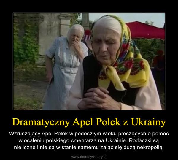 Dramatyczny Apel Polek z Ukrainy – Wzruszający Apel Polek w podeszłym wieku proszących o pomoc w ocaleniu polskiego cmentarza na Ukrainie. Rodaczki są nieliczne i nie są w stanie samemu zająć się dużą nekropolią.