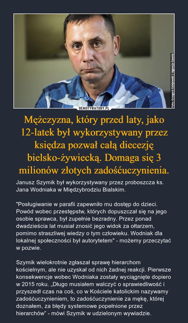 """Mężczyzna, który przed laty, jako 12-latek był wykorzystywany przez księdza pozwał całą diecezję bielsko-żywiecką. Domaga się 3 milionów złotych zadośćuczynienia. – Janusz Szymik był wykorzystywany przez proboszcza ks. Jana Wodniaka w Międzybrodziu Bialskim.""""Posługiwanie w parafii zapewniło mu dostęp do dzieci. Powód wobec przestępstw, których dopuszczał się na jego osobie sprawca, był zupełnie bezradny. Przez ponad dwadzieścia lat musiał znosić jego widok za ołtarzem, pomimo straszliwej wiedzy o tym człowieku. Wodniak dla lokalnej społeczności był autorytetem"""" - możemy przeczytać w pozwie.Szymik wielokrotnie zgłaszał sprawę hierarchom kościelnym, ale nie uzyskał od nich żadnej reakcji. Pierwsze konsekwencje wobec Wodniaka zostały wyciągnięte dopiero w 2015 roku. """"Długo musiałem walczyć o sprawiedliwość i przyszedł czas na coś, co w Kościele katolickim nazywamy zadośćuczynieniem, to zadośćuczynienie za mękę, której doznałem, za błędy systemowe popełnione przez hierarchów"""" - mówi Szymik w udzielonym wywiadzie."""