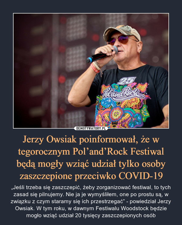 """Jerzy Owsiak poinformował, że w tegorocznym Pol'and'Rock Festiwal będą mogły wziąć udział tylko osoby zaszczepione przeciwko COVID-19 – """"Jeśli trzeba się zaszczepić, żeby zorganizować festiwal, to tych zasad się pilnujemy. Nie ja je wymyśliłem, one po prostu są, w związku z czym staramy się ich przestrzegać"""" - powiedział Jerzy Owsiak. W tym roku, w dawnym Festiwalu Woodstock będzie mogło wziąć udział 20 tysięcy zaszczepionych osób"""
