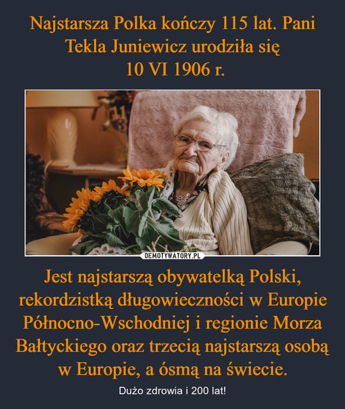 Najstarsza Polka kończy 115 lat. Pani Tekla Juniewicz urodziła się  10 VI 1906 r. Jest najstarszą obywatelką Polski, rekordzistką długowieczności w Europie Północno-Wschodniej i regionie Morza Bałtyckiego oraz trzecią najstarszą osobą w Europie, a ósmą na świecie.