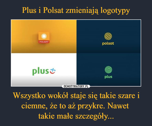 Plus i Polsat zmieniają logotypy Wszystko wokół staje się takie szare i ciemne, że to aż przykre. Nawet  takie małe szczegóły...