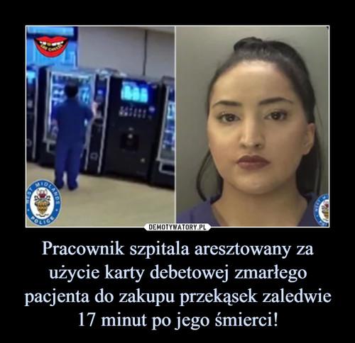 Pracownik szpitala aresztowany za użycie karty debetowej zmarłego pacjenta do zakupu przekąsek zaledwie 17 minut po jego śmierci!
