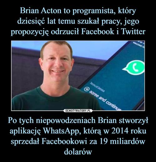 Brian Acton to programista, który dziesięć lat temu szukał pracy, jego propozycję odrzucił Facebook i Twitter Po tych niepowodzeniach Brian stworzył aplikację WhatsApp, którą w 2014 roku sprzedał Facebookowi za 19 miliardów dolarów
