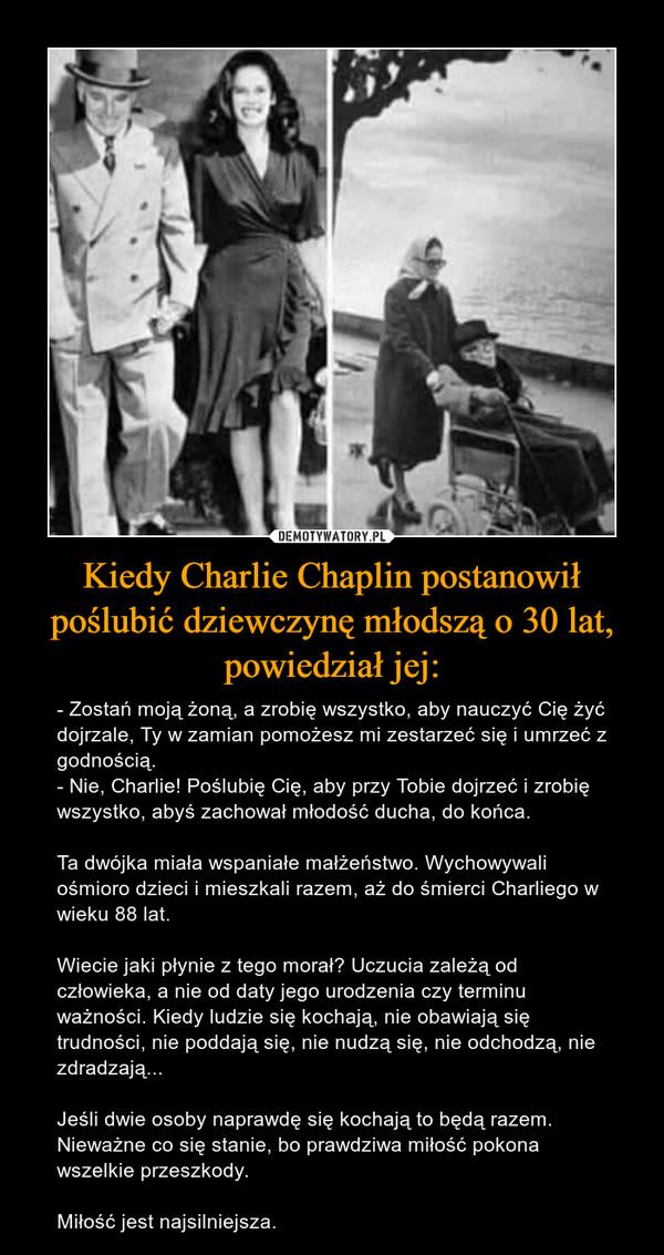 Kiedy Charlie Chaplin postanowił poślubić dziewczynę młodszą o 30 lat, powiedział jej: – - Zostań moją żoną, a zrobię wszystko, aby nauczyć Cię żyć dojrzale, Ty w zamian pomożesz mi zestarzeć się i umrzeć z godnością.- Nie, Charlie! Poślubię Cię, aby przy Tobie dojrzeć i zrobię wszystko, abyś zachował młodość ducha, do końca.Ta dwójka miała wspaniałe małżeństwo. Wychowywali ośmioro dzieci i mieszkali razem, aż do śmierci Charliego w wieku 88 lat.Wiecie jaki płynie z tego morał? Uczucia zależą od człowieka, a nie od daty jego urodzenia czy terminu ważności. Kiedy ludzie się kochają, nie obawiają się trudności, nie poddają się, nie nudzą się, nie odchodzą, nie zdradzają...Jeśli dwie osoby naprawdę się kochają to będą razem. Nieważne co się stanie, bo prawdziwa miłość pokona wszelkie przeszkody.Miłość jest najsilniejsza.