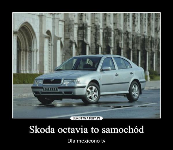 Skoda octavia to samochód – Dla mexicono tv