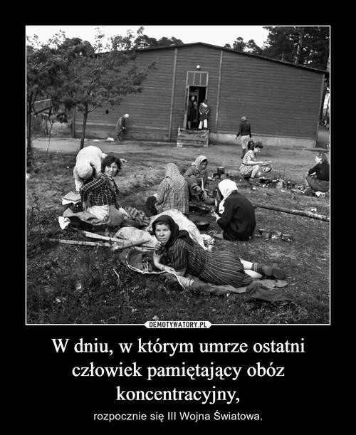 W dniu, w którym umrze ostatni człowiek pamiętający obóz koncentracyjny,