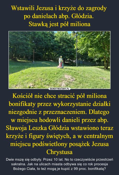 Wstawili Jezusa i krzyże do zagrody  po danielach abp. Głódzia.  Stawką jest pół miliona Kościół nie chce stracić pół miliona bonifikaty przez wykorzystanie działki niezgodnie z przeznaczeniem. Dlatego  w miejscu hodowli danieli przez abp. Sławoja Leszka Głódzia wstawiono teraz krzyże i figury świętych, a w centralnym miejscu podświetlony posążek Jezusa Chrystusa
