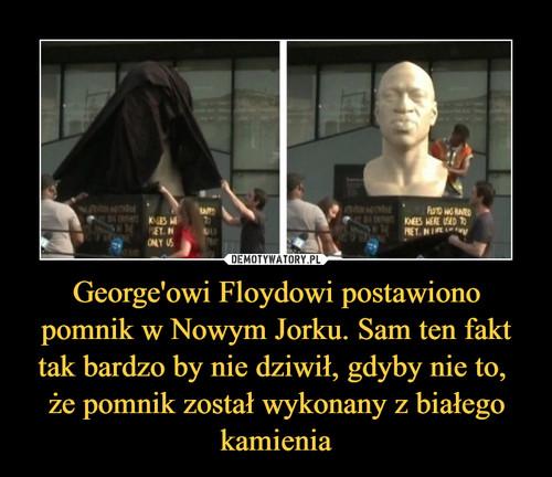 George'owi Floydowi postawiono pomnik w Nowym Jorku. Sam ten fakt tak bardzo by nie dziwił, gdyby nie to,  że pomnik został wykonany z białego kamienia