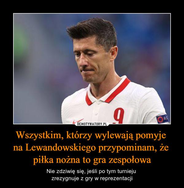 Wszystkim, którzy wylewają pomyje na Lewandowskiego przypominam, że piłka nożna to gra zespołowa – Nie zdziwię się, jeśli po tym turnieju zrezygnuje z gry w reprezentacji