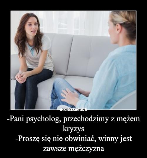 -Pani psycholog, przechodzimy z mężem kryzys -Proszę się nie obwiniać, winny jest zawsze mężczyzna