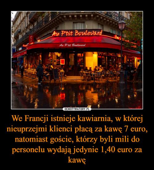 We Francji istnieje kawiarnia, w której nieuprzejmi klienci płacą za kawę 7 euro, natomiast goście, którzy byli mili do personelu wydają jedynie 1,40 euro za kawę