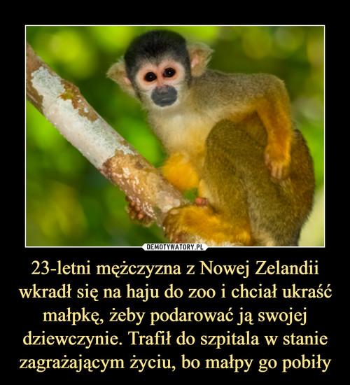23-letni mężczyzna z Nowej Zelandii wkradł się na haju do zoo i chciał ukraść małpkę, żeby podarować ją swojej dziewczynie. Trafił do szpitala w stanie zagrażającym życiu, bo małpy go pobiły