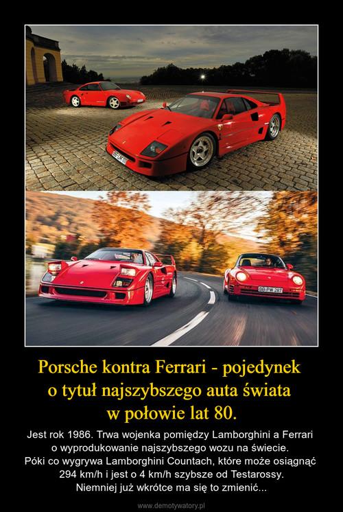 Porsche kontra Ferrari - pojedynek  o tytuł najszybszego auta świata  w połowie lat 80.