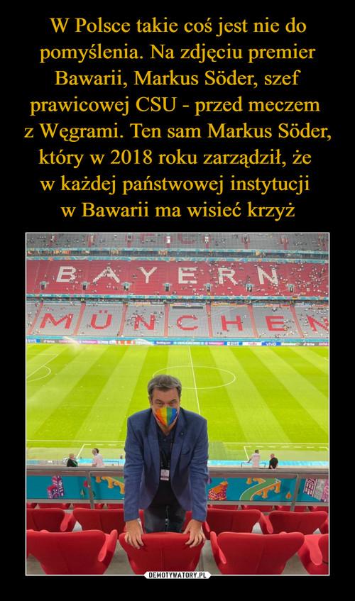 W Polsce takie coś jest nie do pomyślenia. Na zdjęciu premier Bawarii, Markus Söder, szef prawicowej CSU - przed meczem  z Węgrami. Ten sam Markus Söder, który w 2018 roku zarządził, że  w każdej państwowej instytucji  w Bawarii ma wisieć krzyż