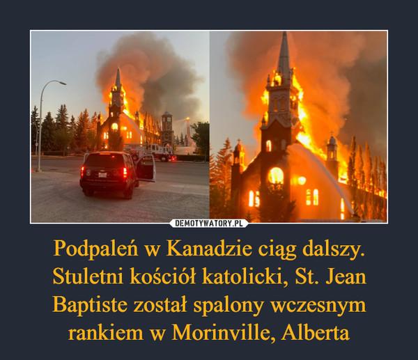 Podpaleń w Kanadzie ciąg dalszy. Stuletni kościół katolicki, St. Jean Baptiste został spalony wczesnym rankiem w Morinville, Alberta –